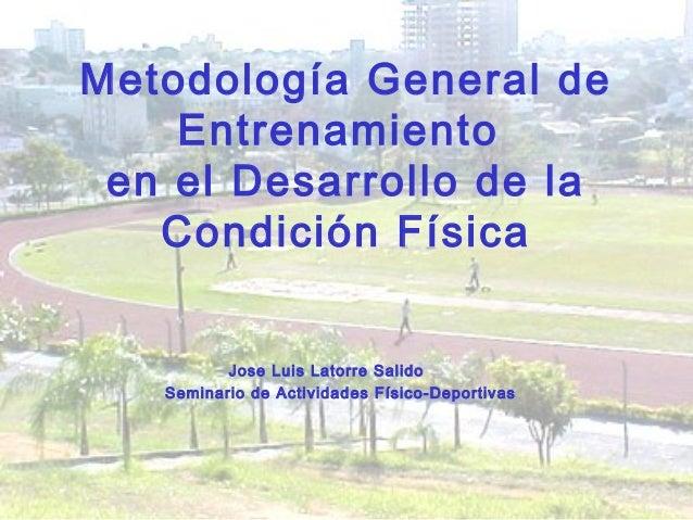 Metodología General de Entrenamiento en el Desarrollo de la Condición Física Jose Luis Latorre Salido Seminario de Activid...
