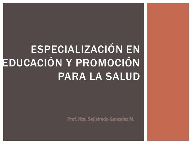 ESPECIALIZACIÓN ENEDUCACIÓN Y PROMOCIÓN        PARA LA SALUD          Prof. Nta. Sejisfredo Gonzalez M.