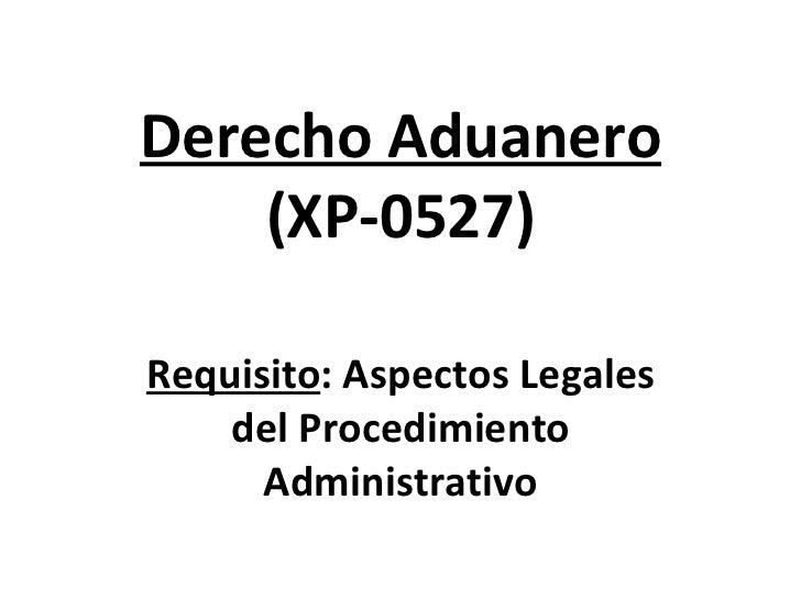 Derecho Aduanero (XP-0527) Requisito :  Aspectos Legales del Procedimiento Administrativo