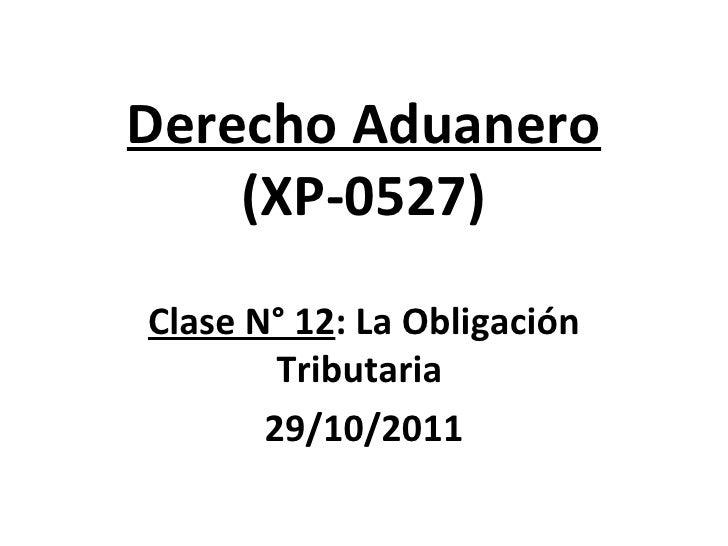 Derecho Aduanero (XP-0527) Clase N° 12 : La Obligación Tributaria  29/10/2011
