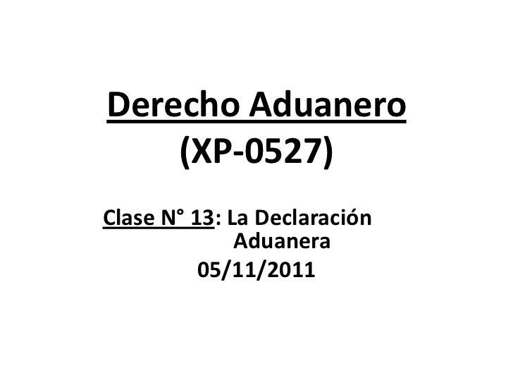 Derecho Aduanero    (XP-0527)Clase N° 13: La Declaración              Aduanera          05/11/2011