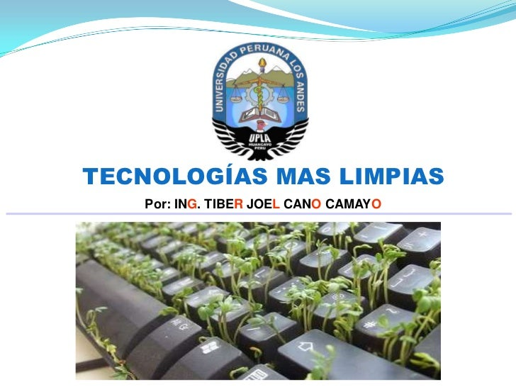 TECNOLOGÍAS MAS LIMPIAS   Por: ING. TIBER JOEL CANO CAMAYO