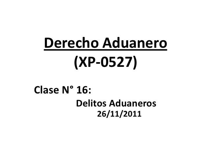 Derecho Aduanero      (XP-0527)Clase N° 16:        Delitos Aduaneros               26/11/2011