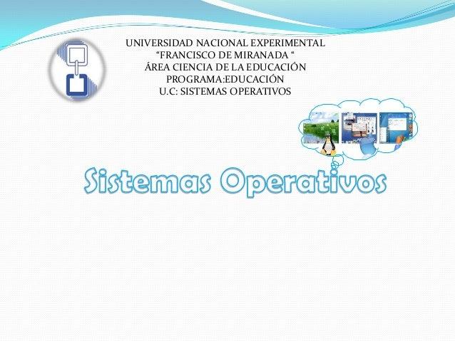 """UNIVERSIDAD NACIONAL EXPERIMENTAL""""FRANCISCO DE MIRANADA """"ÁREA CIENCIA DE LA EDUCACIÓNPROGRAMA:EDUCACIÓNU.C: SISTEMAS OPERA..."""