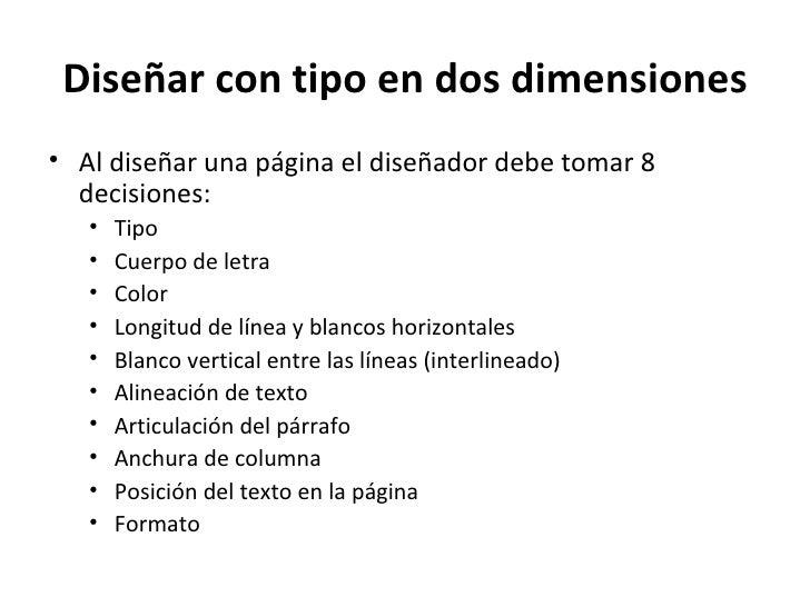 Diseñar con tipo en dos dimensiones• Al diseñar una página el diseñador debe tomar 8  decisiones:   •   Tipo   •   Cuerpo ...