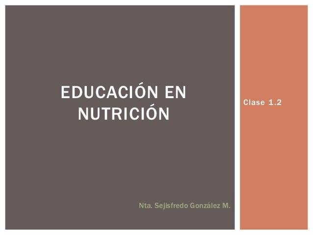 EDUCACIÓN EN                         Clase 1 .2  NUTRICIÓN       Nta. Sejisfredo González M.