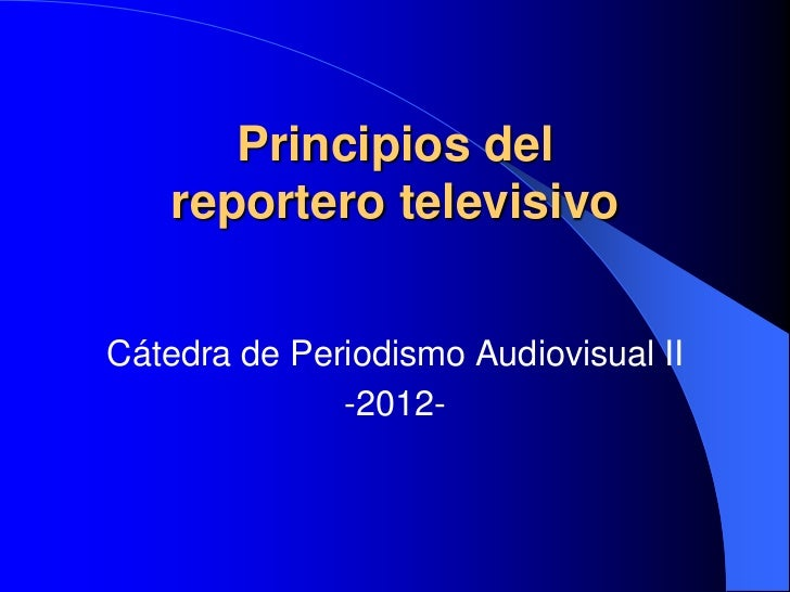 Principios del    reportero televisivoCátedra de Periodismo Audiovisual II              -2012-