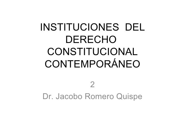 INSTITUCIONES  DEL DERECHO  CONSTITUCIONAL CONTEMPORÁNEO 2 Dr. Jacobo Romero Quispe