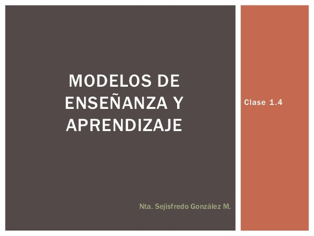 MODELOS DEENSEÑANZA Y                         Clase 1 .4APRENDIZAJE      Nta. Sejisfredo González M.