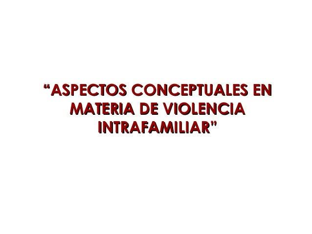 """""""""""ASPECTOS CONCEPTUALES ENASPECTOS CONCEPTUALES EN MATERIA DE VIOLENCIAMATERIA DE VIOLENCIA INTRAFAMILIAR""""INTRAFAMILIAR"""""""
