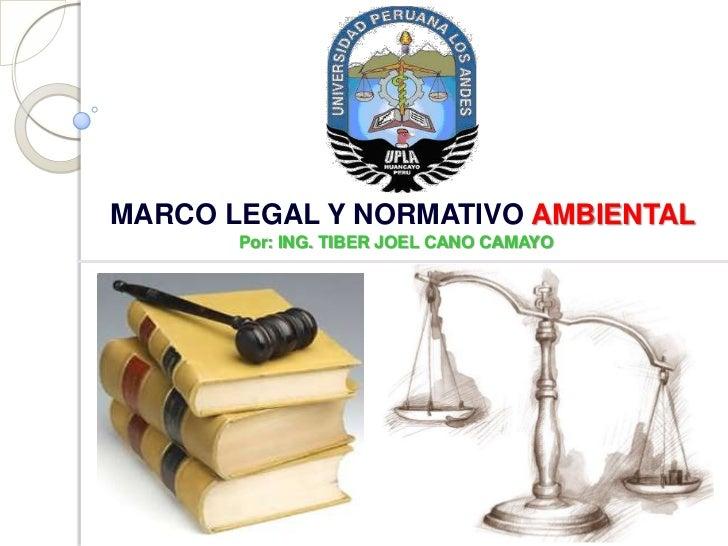 MARCO LEGAL Y NORMATIVO AMBIENTAL       Por: ING. TIBER JOEL CANO CAMAYO