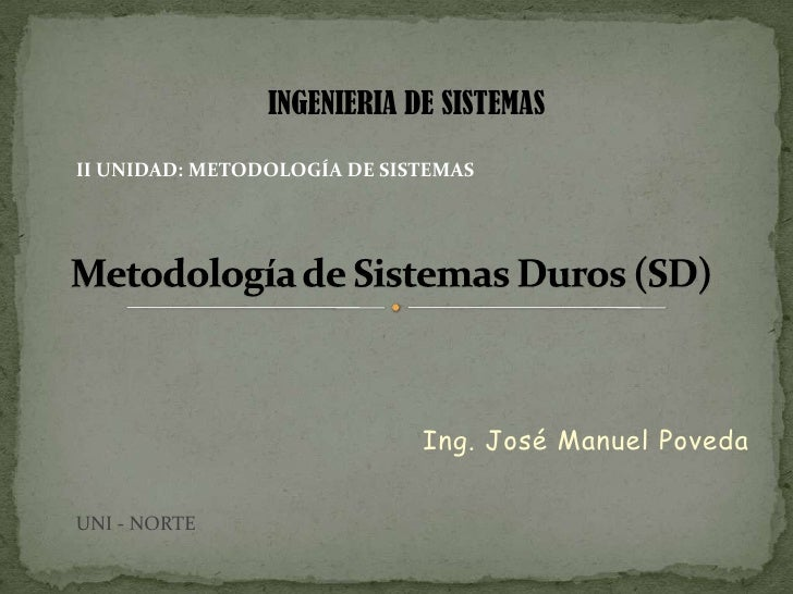 INGENIERIA DE SISTEMAS<br />II UNIDAD: METODOLOGÍA DE SISTEMAS <br />Metodología de Sistemas Duros (SD)<br />Ing. José Man...