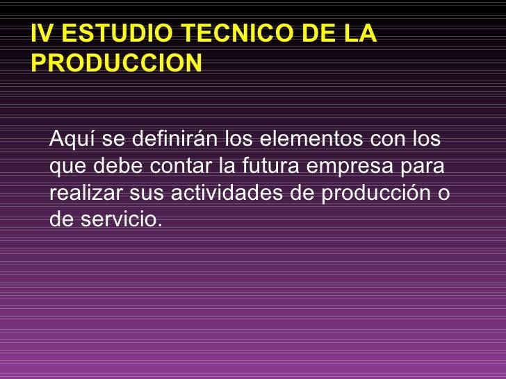 IV ESTUDIO TECNICO DE LA PRODUCCION <ul><li>Aquí se definirán los elementos con los que debe contar la futura empresa para...