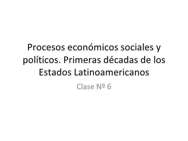Procesos económicos sociales y políticos. Primeras décadas de los Estados Latinoamericanos Clase Nº 6