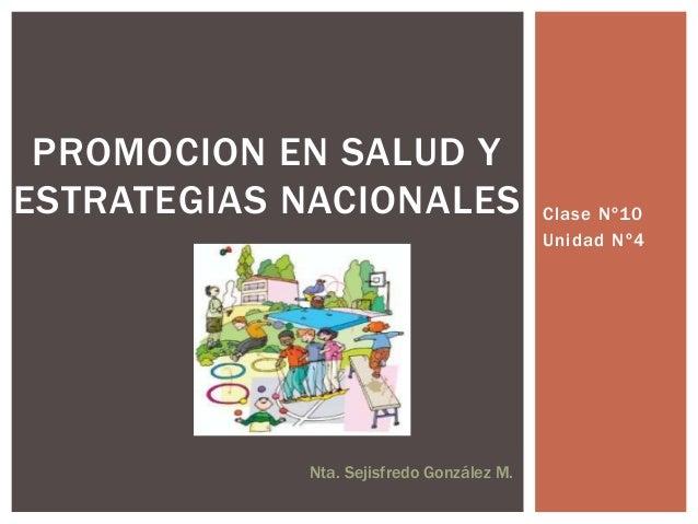 Clase Nº10 Unidad Nº4 PROMOCION EN SALUD Y ESTRATEGIAS NACIONALES Nta. Sejisfredo González M.