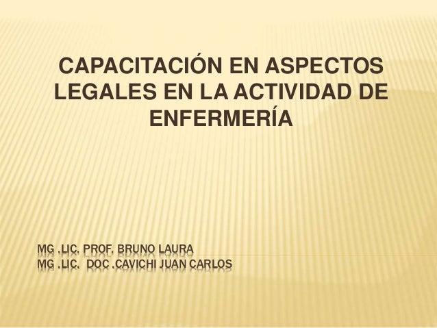 MG .LIC. PROF. BRUNO LAURA MG .LIC. DOC .CAVICHI JUAN CARLOS CAPACITACIÓN EN ASPECTOS LEGALES EN LA ACTIVIDAD DE ENFERMERÍA