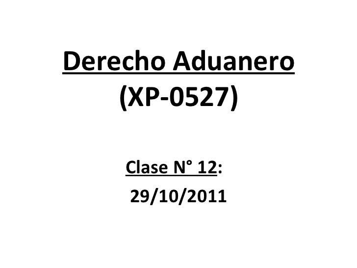 Derecho Aduanero (XP-0527) Clase N° 12 :  29/10/2011