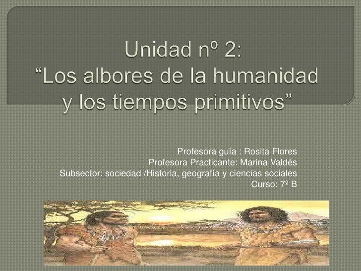 """Unidad nº 2: """"Los albores de la humanidad y los tiempos primitivos"""" <br />Profesora guía : Rosita Flores<br />Profesora ..."""