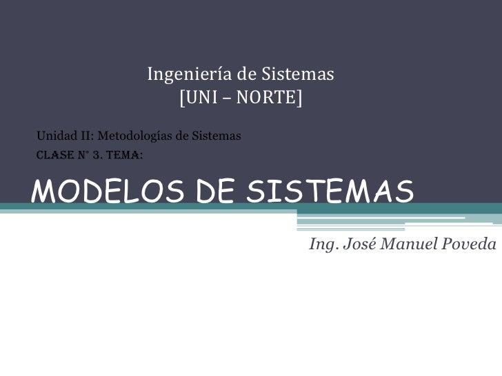 MODELOS DE SISTEMAS<br />Ingeniería de Sistemas [UNI – NORTE]<br />Unidad II: Metodologías de Sistemas<br />Clase N° 3. Te...