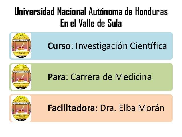 Universidad Nacional Autónoma de HondurasEn el Valle de SulaCurso: Investigación CientíficaPara: Carrera de MedicinaFacili...
