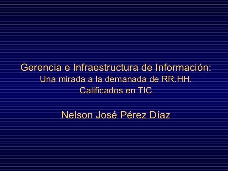Gerencia  e Infraestructura  de Información : Una mirada a la demanada de RR.HH. Calificados en TIC Nelson José Pérez Díaz