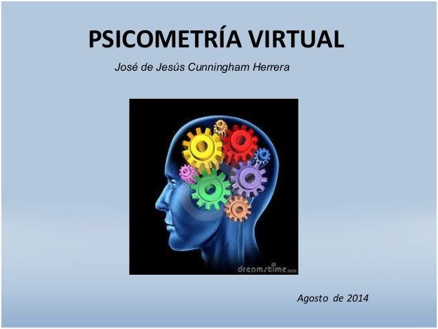 PSICOMETRÍA VIRTUAL  José de Jesús Cunningham Herrera  Agosto de 2014