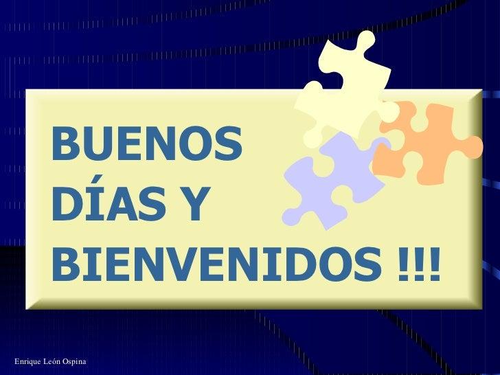 BUENOS  DÍAS Y BIENVENIDOS !!! Enrique León Ospina