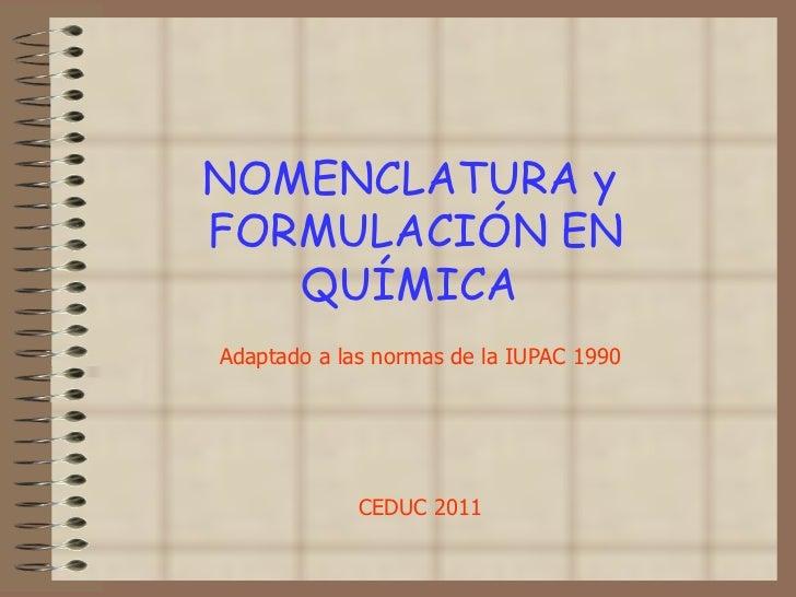 NOMENCLATURA y  FORMULACIÓN EN QUÍMICA  Adaptado a las normas de la IUPAC 1990 CEDUC 2011