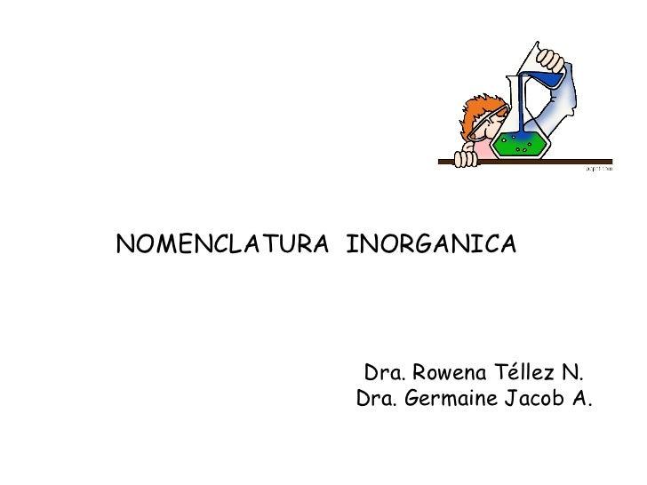 NOMENCLATURA  INORGANICA  Dra. Rowena Téllez N. Dra. Germaine Jacob A.