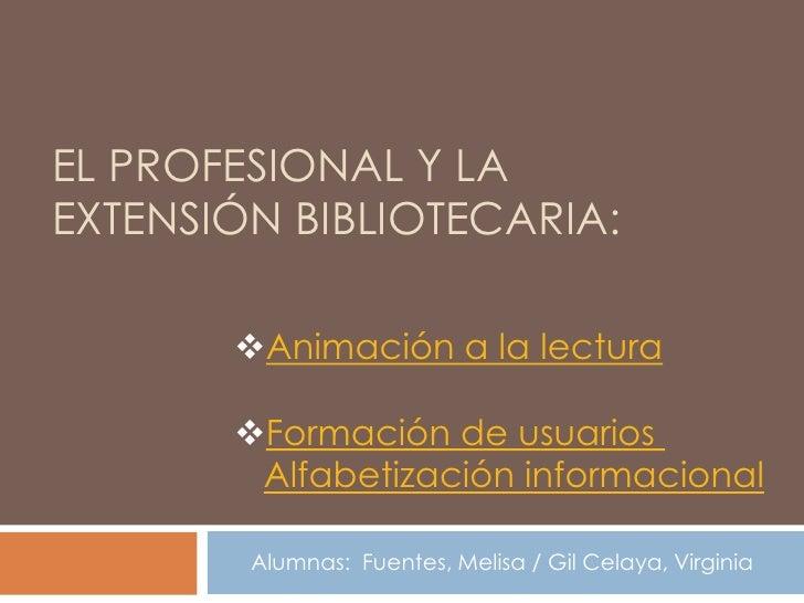 EL PROFESIONAL Y LAEXTENSIÓN BIBLIOTECARIA:       Animación a la lectura       Formación de usuarios        Alfabetizaci...