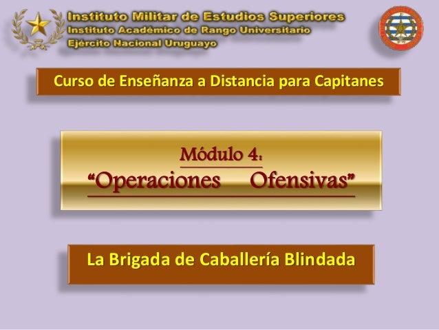 """Módulo 4: """"Operaciones Ofensivas"""" Curso de Enseñanza a Distancia para Capitanes La Brigada de Caballería Blindada"""