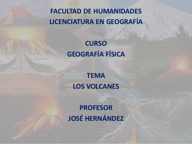 FACULTAD DE HUMANIDADES LICENCIATURA EN GEOGRAFÍA CURSO GEOGRAFÍA FÍSICA TEMA LOS VOLCANES PROFESOR JOSÉ HERNÁNDEZ