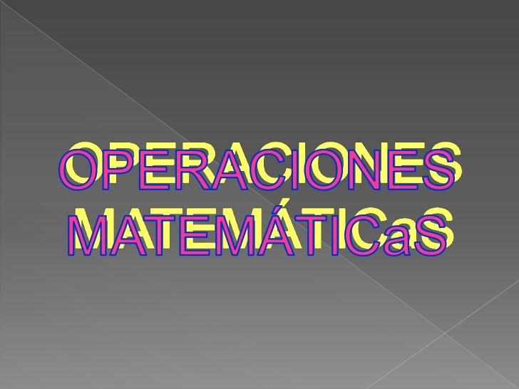 OPERACIONES MATEMÁTICOS      ¿Qué es una Operación Matemática?Es un proceso que consiste en la transformación de una omás ...