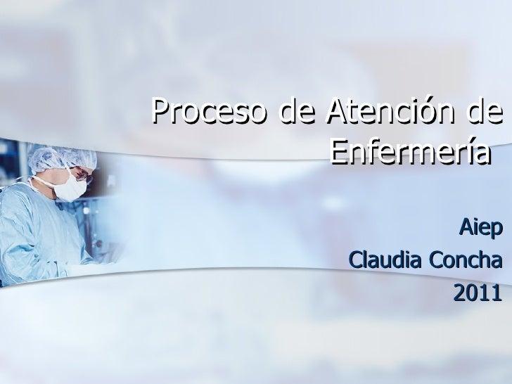 Proceso de Atención de           Enfermería                       Aiep            Claudia Concha                      2011