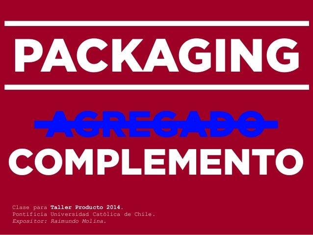 PACKAGING AGREGADO COMPLEMENTO Clase para Taller Producto 2014. Pontificia Universidad Católica de Chile. Expositor: Raimu...