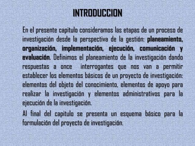 INTRODUCCIONEn el presente capitulo consideramos las etapas de un proceso deinvestigación desde la perspectiva de la gesti...