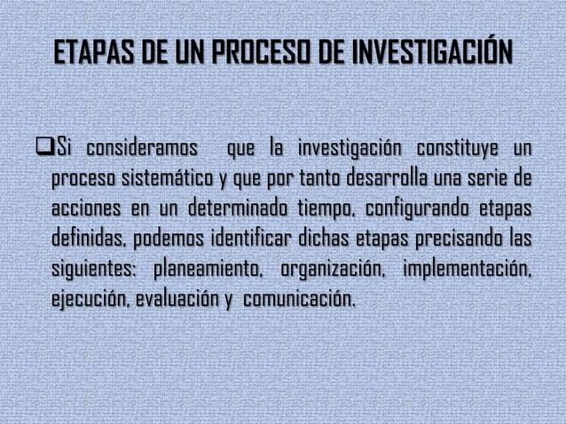 ETAPAS DE UN PROCESO DE INVESTIGACIÓNSi consideramos que la investigación constituye unproceso sistemático y que por tant...