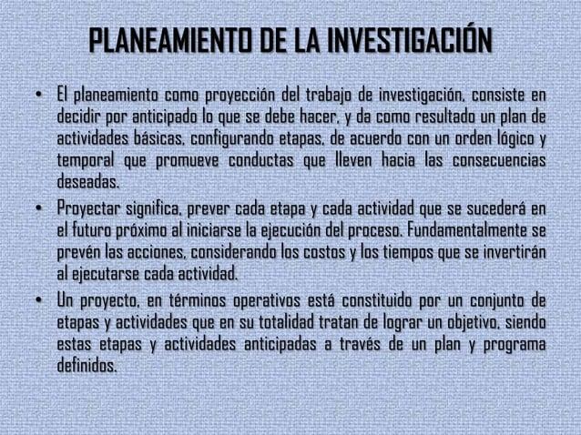 PLANEAMIENTO DE LA INVESTIGACIÓN• El planeamiento como proyección del trabajo de investigación, consiste endecidir por ant...