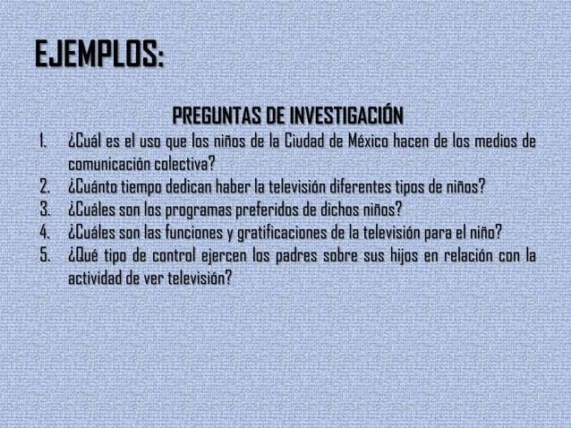 EJEMPLOS:PREGUNTAS DE INVESTIGACIÓN1. ¿Cuál es el uso que los niños de la Ciudad de México hacen de los medios decomunicac...