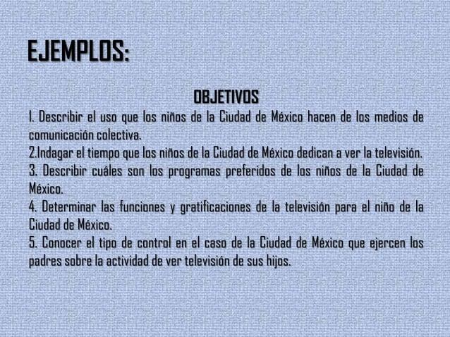 EJEMPLOS:OBJETIVOS1. Describir el uso que los niños de la Ciudad de México hacen de los medios decomunicación colectiva.2....