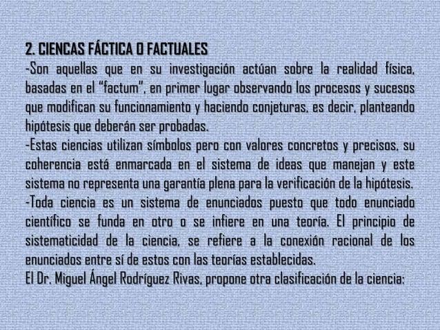 """2. CIENCAS FÁCTICA O FACTUALES-Son aquellas que en su investigación actúan sobre la realidad física,basadas en el """"factum""""..."""