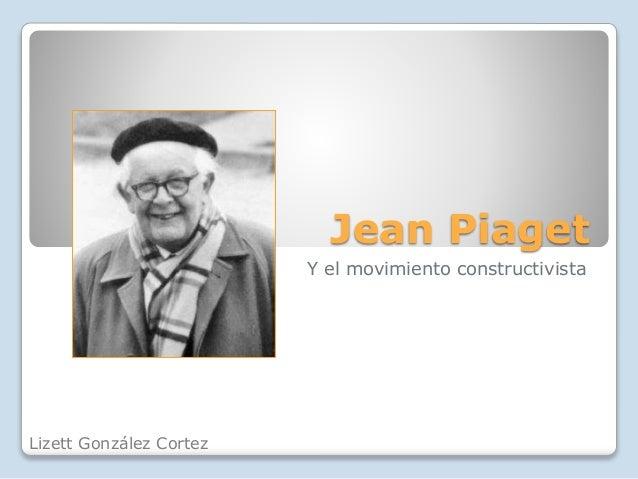 Jean Piaget  Y el movimiento constructivista  Lizett González Cortez