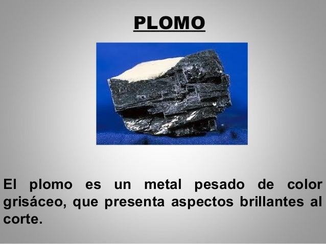 PLOMO El plomo es un metal pesado de color grisáceo, que presenta aspectos brillantes al corte.