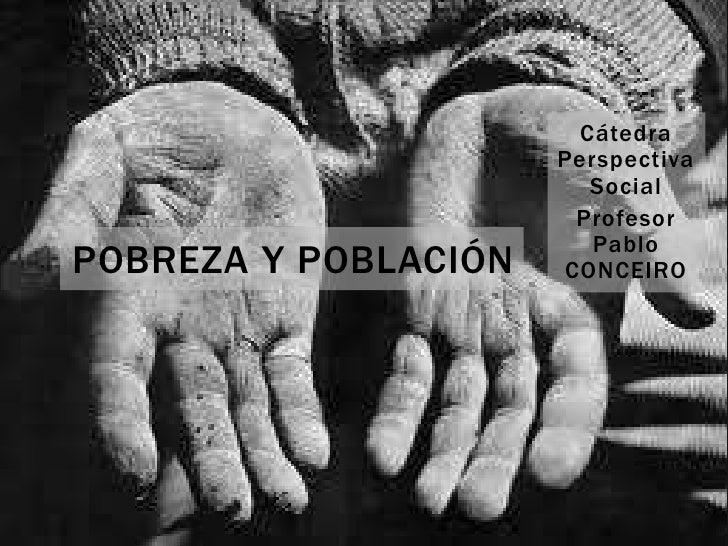 Cátedra Perspectiva Social<br />Profesor Pablo CONCEIRO<br />POBREZA Y POBLACIÓN<br />