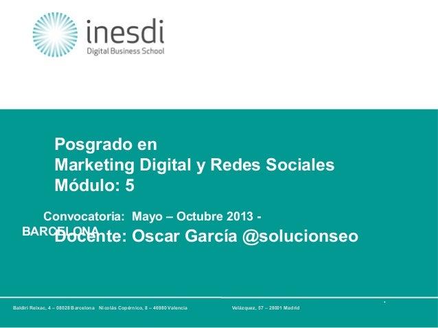Posgrado en Marketing Digital y Redes Sociales Módulo: 5 Convocatoria: Mayo – Octubre 2013 BARCELONA  Docente: Oscar Garcí...