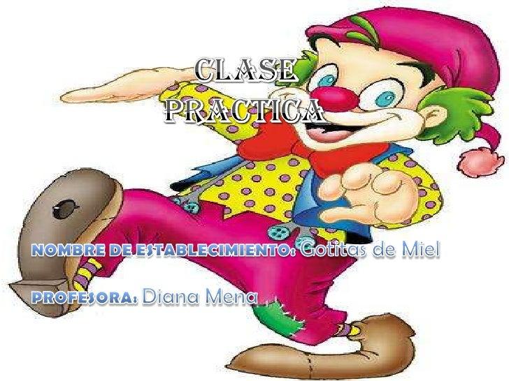 CLASE PRACTICA<br />NOMBRE DE ESTABLECIMIENTO: Gotitas de Miel<br />PROFESORA: Diana Mena<br />