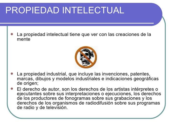 PROPIEDAD INTELECTUAL     La propiedad intelectual tiene que ver con las creaciones de la     mente        La propiedad ...
