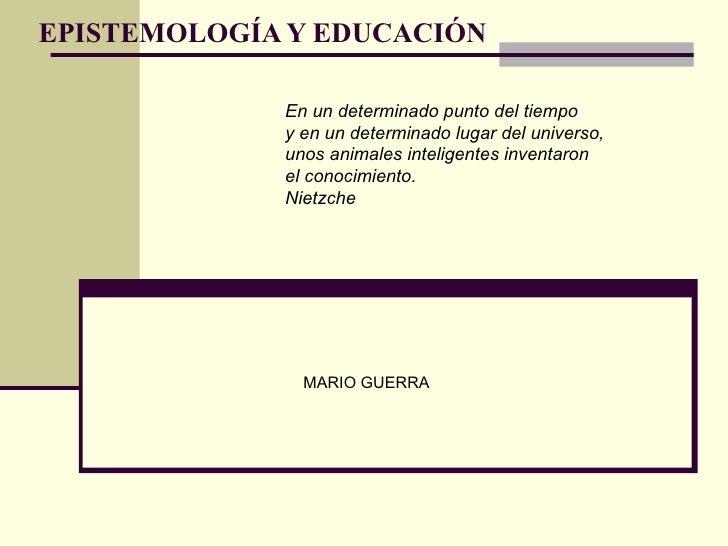 EPISTEMOLOGÍA Y EDUCACIÓN MARIO GUERRA En un determinado punto del tiempo  y en un determinado lugar del universo, unos an...