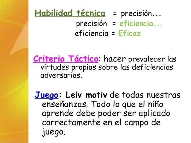 Habilidad técnica = precisión... precisión = eficiencia... eficiencia = Eficaz Criterio Táctico: hacer prevalecer las virt...