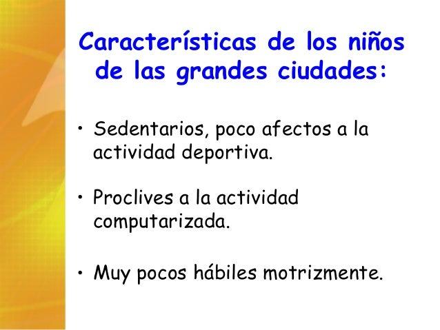Características de los niños de las grandes ciudades: • Sedentarios, poco afectos a la actividad deportiva. • Proclives a ...